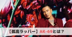 【孤高ラッパー】AK-69とは?おすすめ曲や経歴をご紹介!