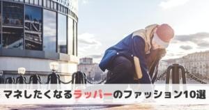 【最新】マネしたくなる日本人ラッパーのファッション10選