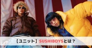 SUSHIBOYS(スシボーイズ)とは?おすすめ曲や経歴をご紹介!