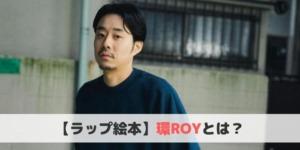 環ROYとは?おすすめ曲や経歴をご紹介!【ラップ絵本】